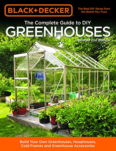 Black & Decker The Complete Guide to DIY Greenhouses, Updated 2nd Edition: Build Your Own Greenhouses, Hoophouses, Cold Frames & Greenhouse Accessories (Black & Decker Complete Guide) (Climate Greenhouse Cold)