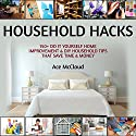 Household Hacks: 150+ Do It Yourself Home Improvement & DIY Household Tips That Save Time & Money Audiobook by Ace McCloud Narrated by Joshua Mackey
