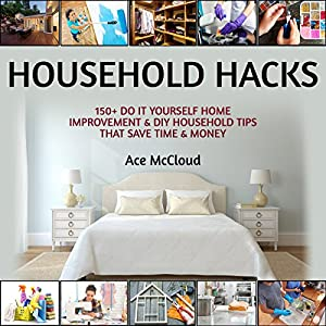 Household Hacks: 150+ Do It Yourself Home Improvement & DIY Household Tips That Save Time & Money Audiobook