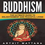 Buddhism: The Ultimate Guide to Enlightenment and Peaceful Living | Arthit Wattana