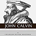 John Calvin: The Life of the Man and the Legacy of the Reformer Audiobook by  Charles River Editors Narrated by David Zarbock