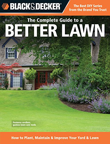 The Complete Guide to a Better Lawn: How to Plant, Maintain & Improve Your Yard & Lawn (Black & Decker Complete Guide)