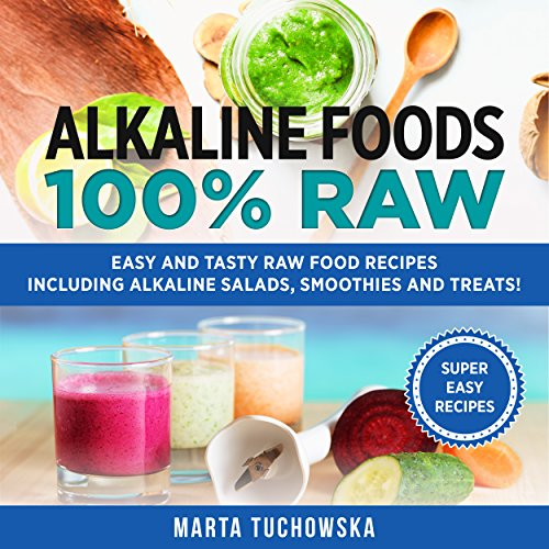 Alkaline Foods: 100% Raw!: Easy and Tasty Raw Food Recipes Including Alkaline Salads, Smoothies and Treats! by Marta Tuchowska