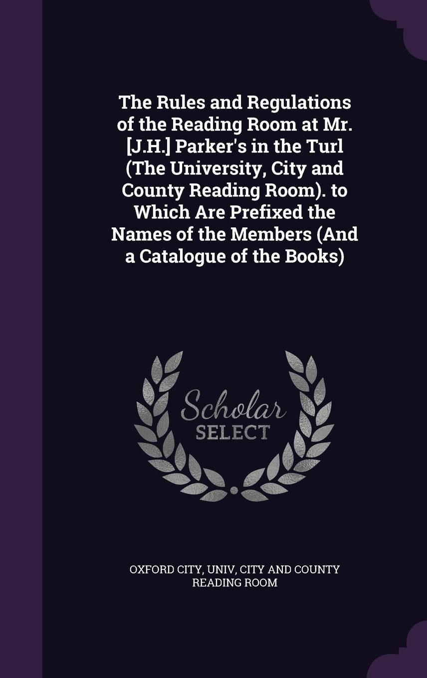 Read Online The Rules and Regulations of the Reading Room at Mr. [J.H.] Parker's in the Turl (the University, City and County Reading Room). to Which Are Prefixed ... of the Members (and a Catalogue of the Books) PDF