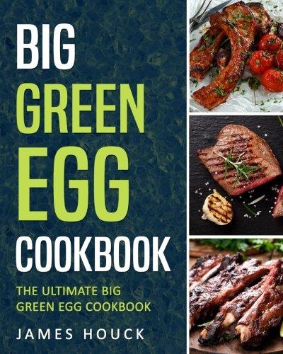Big Green Egg: Big Green Egg Cookbook: Quick and Easy Big Green Egg Recipes (Green Grilling Egg)