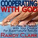 Cooperating with God: How to Partner with Your Creator for Supernatural Results Audiobook by Randy Clark Narrated by Randy Clark
