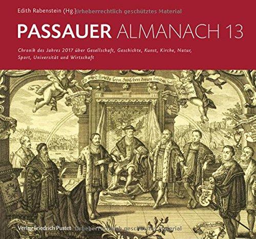 Passauer Almanach 13: Chronik des Jahres 2017 über Gesellschaft, Geschichte, Kunst, Kirche, Natur, Sport, Universität und Wirtschaft