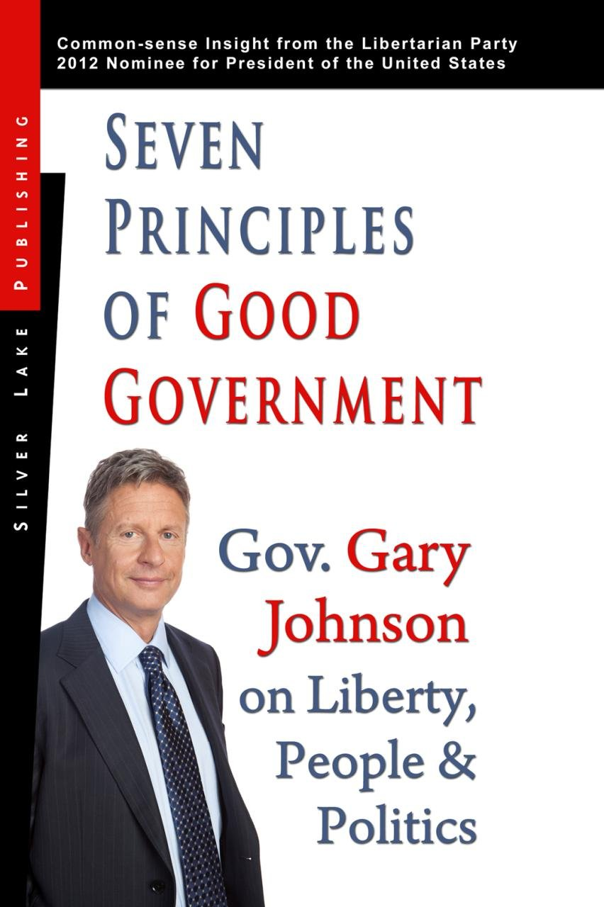 Seven Principles Of Good Government: Gary Johnson On Politics, People And  Freedom: Insights From The 2012 Libertarian Party Nominee For P: Gary  Johnson: