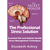 The Professional Stress Solution: Essential Oils, Aromatherapy and Holistic Healing Stress Management Techniques for The Professional Aromatherapist (The Secret Healer Book 4) (English Edition)