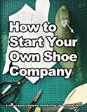 How to Start Your Own Shoe Company: A start-up guide to designing, manufacturing, and marketing shoes.