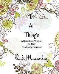 Journal: In All Things: 30 Day Inspirational Gratitude Journal: Scripture Works! There is POWER in God's Word. A Devotional Journal. (Scripture Works Journal) (Volume 2)