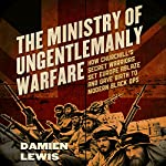 The Ministry of Ungentlemanly Warfare: How Churchill's Secret Warriors Set Europe Ablaze and Gave Birth to Modern Black Ops | Damien Lewis