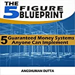 The 5 Figure Blueprint: 5 Guaranteed Money Systems Anyone Can Implement | Angshuman Dutta