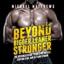 Beyond Bigger Leaner Stronger: The Advanced Guide to Building Muscle, Staying Lean, and Getting Strong: (The Build Muscle, Get Lean, and Stay Healthy Series) Audiobook by Michael Matthews Narrated by Jeff Justus