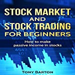 Stock Market and Stock Trading for Beginners: How to Make Passive Income in Stocks | Tony Barton