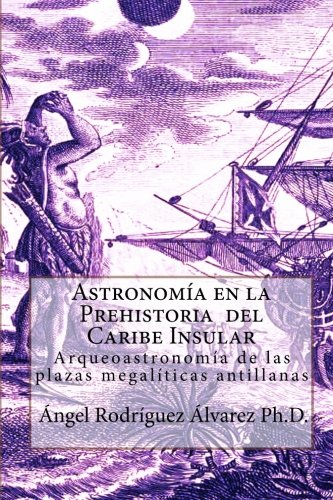 Astronomia en la Prehistoria  del Caribe Insular: Arqueoastronomia de las plazas megaliticas antillanas (Spanish Edition) [Angel Rodriguez Alvarez Ph.D.] (Tapa Blanda)