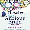 Rewire Your Anxious Brain: How to Use the Neuroscience of Fear to End Anxiety, Panic, and Worry Audiobook by Elizabeth M. Karle MLIS, Catherine M. Pittman PhD Narrated by Susannah Mars