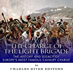 The Charge of the Light Brigade: The History and Legacy of Europe's Most Famous Cavalry Charge |  Charles River Editors