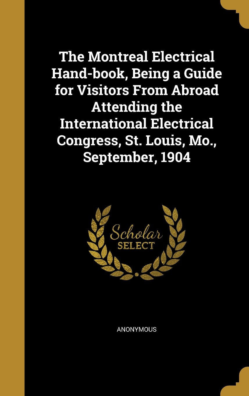 Download The Montreal Electrical Hand-Book, Being a Guide for Visitors from Abroad Attending the International Electrical Congress, St. Louis, Mo., September, 1904 pdf epub