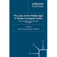 The Uses of the Middle Ages in Modern European States: History, Nationhood and the Search for Origins (Writing the Nation)