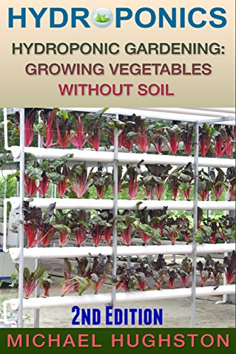 Hydroponics: Hydroponic Gardening: Growing Vegetables Without Soil (2nd Edition) (hydroponics, aquaculture, aquaponics, grow lights, hydrofarm, hydroponic systems, indoor garden) by [Hughston, Michael]