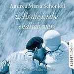 Als die Liebe endlich war | Andrea Maria Schenkel