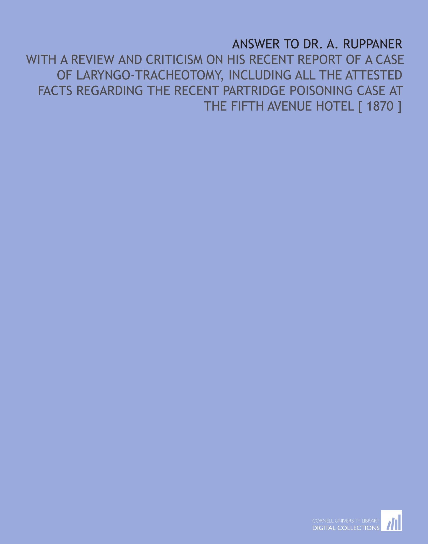 Download Answer to Dr. A. Ruppaner: With a Review and Criticism on His Recent Report of a Case of Laryngo-Tracheotomy, Including All the Attested Facts Case at the Fifth Avenue Hotel [ 1870 ] ebook