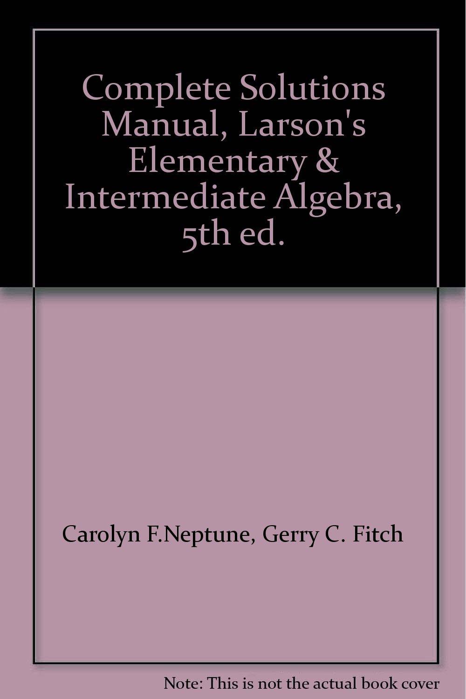 Complete Solutions Manual, Larson's Elementary & Intermediate Algebra, 5th  ed.: Gerry C. Fitch Carolyn F.Neptune: 9780547140292: Amazon.com: Books