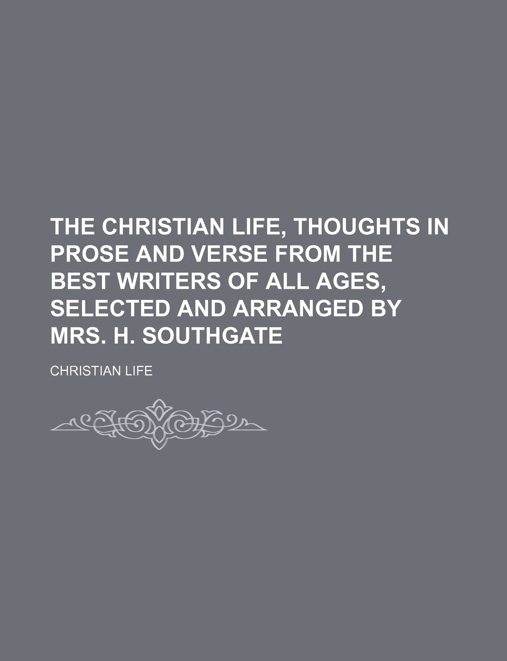 The Christian life, thoughts in prose and verse from the best writers of all ages, selected and arranged by mrs. H. Southgate PDF