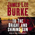 To the Bright and Shining Sun Hörbuch von James Lee Burke Gesprochen von: Tom Stechschulte