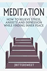 Meditation - How to Relieve Stress, Anxiety and Depression While Finding Inner Peace: (Meditation for Beginners, How to Meditate, Mindfulness) Kindle Edition