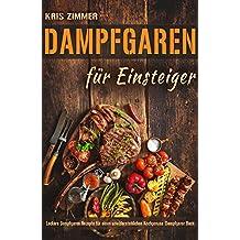 Dampfgaren für Einsteiger Leckere Dampfgaren Rezepte für einen unwiderstehlichen Kochgenuss (Dampfgarer Buch) (German Edition)
