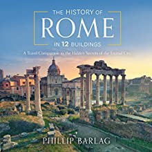 The History of Rome in 12 Buildings: A Travel Companion to the Hidden Secrets of the Eternal City Audiobook by Phillip Barlag Narrated by Stephen Graybill