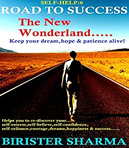SELF-HELP6:THE ROAD TO SUCCESS...The New Wonderland: Keep your Dream,Hope & Patience alive!:Helps you to re-discover your self-esteem,self-believe,self-confidence,courage,dreams,happiness ... & success (Self Help) by [SHARMA, BIRISTER]