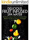 Delicious Fruit Infused Spa Water: 30 Healthy, Vitamin Filled Fruit Infusion Water Recipes to Help You Detox, Lose Weight and Feel Great (The Essential Kitchen Series Book 4)
