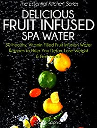 Delicious Fruit Infused Spa Water: 30 Healthy, Vitamin Filled Fruit Infusion Water Recipes to Help You Detox, Lose Weight and Feel Great (The Essential Kitchen Series Book 4) (English Edition)