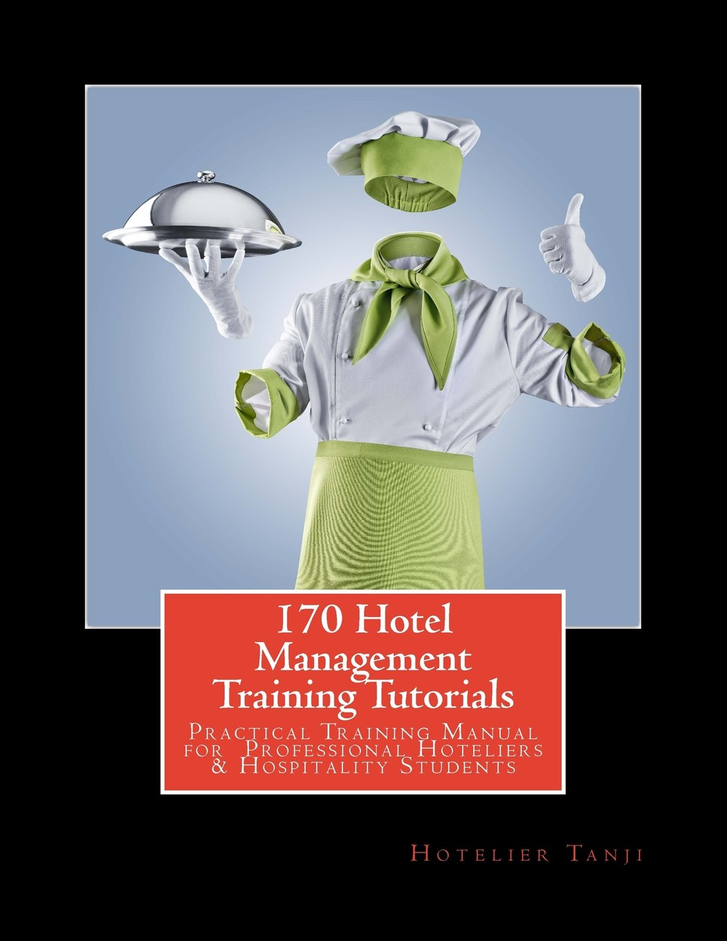 170 Hotel Management Training Tutorials: Practical Training Guide for  Professional Hoteliers & Hospitality Students: Hotelier Tanji:  9781481075466: ...