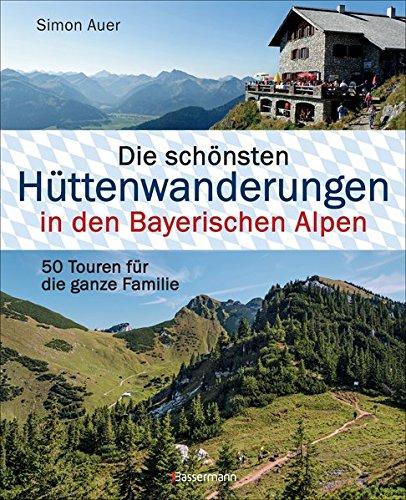 Die Schönsten Hüttenwanderungen In Den Bayerischen Alpen. 50 Touren Für Die Ganze Familie. Allgäuer Ammergauer Berchtesgadener Chiemgauer Alpen ... Mit 50 Tourenkarten Zum Download