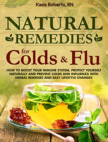Natural Remedies For Colds And Flu: How To Boost Your Immune System, Protect Yourself Naturally and Prevent Colds and Influenza with Herbal Remedies and Easy Lifestyle Changes by [Roberts RN, Kasia]