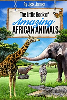 The Little Book of Amazing African Animals: Facts for Kids (The Little Book of Amazing Animals 1) by [James, Jess]