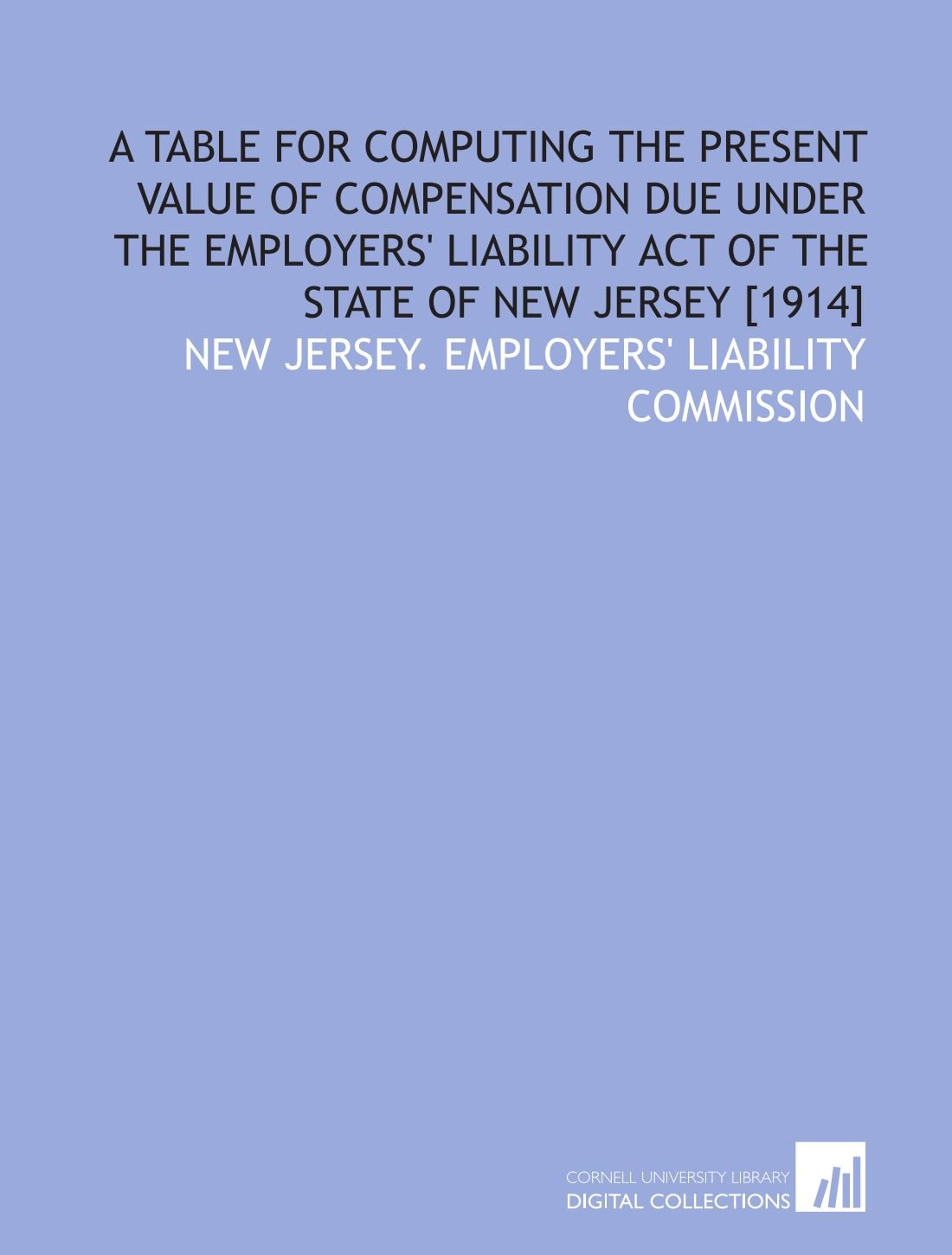 A table for computing the present value of compensation due under the Employers' liability act of the state of New Jersey [1914] PDF