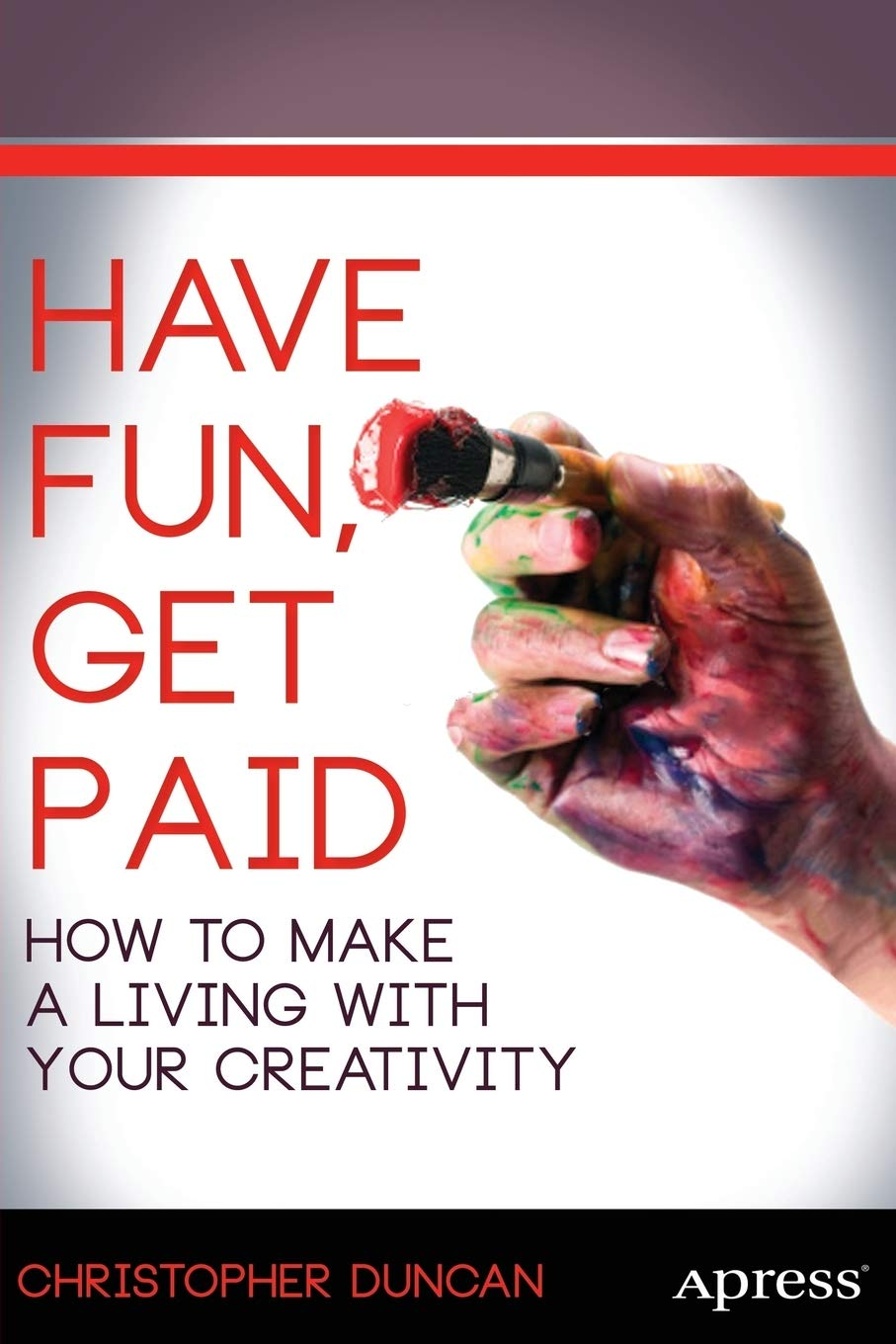 Have Fun Get Paid How To Make A Living With Your Creativity Amazon Co Uk Duncan Christopher 9781430261001 Books