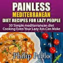 Painless Mediterranean Diet Recipes for Lazy People: 50 Simple Mediterranean Diet Cooking Even Your Lazy Ass Can Make Audiobook by Phillip Pablo Narrated by Trevor Clinger