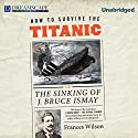 How to Survive the Titanic: The Sinking of J. Bruce Ismay Audiobook by Frances Wilson Narrated by Robin Sachs