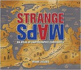 Strange Maps : An Atlas of Cartographic Curiosities