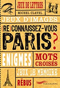 (Re)connaissez-vous Paris ? : Jeux de lettres, jeux d'images, énigmes, mots croisés, jeux de mémoire, rébus par Michel Clavel