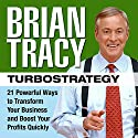 TurboStrategy: 21 Powerful Ways to Transform Your Business and Boost Your Profits Quickly Audiobook by Brian Tracy Narrated by Brian Tracy