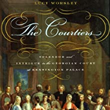 The Courtiers: Splendor and Intrigue in the Georgian Court at Kensington Palace Audiobook by Lucy Worsley Narrated by Heather Wilds