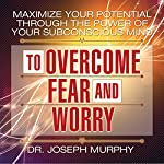 Maximize Your Potential Through the Power of Your Subconscious Mind to Overcome Fear and Worry | Dr. Joseph Murphy