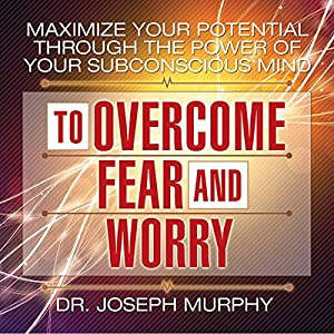 Maximize Your Potential Through the Power of Your Subconscious Mind to Overcome Fear and Worry Audiobook